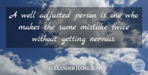 Mistake Quotes, Alexander Hamilton Quote About Mistake, Women, Nervous: A Well Adjusted Person Is...