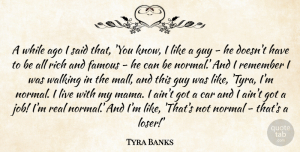 Car Quotes, Tyra Banks Quote About Car, Famous, Guy, Normal, Remember: A While Ago I Said...