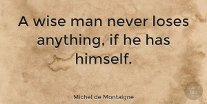 Wise Quotes, Michel de Montaigne Quote About Wise, Being Yourself, Men: A Wise Man Never Loses...
