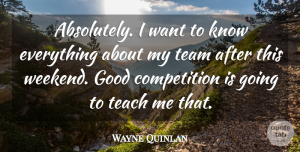 Wayne Quinlan Quote About Competition, Good, Teach, Team: Absolutely I Want To Know...