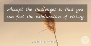 George S. Patton Quote About Life, Strength, Courage: Accept The Challenges So That...