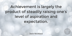 Positive Quotes, Jack Nicklaus Quote About Positive, Expectations, Achievement: Achievement Is Largely The Product...