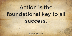 Positive Quotes, Pablo Picasso Quote About Inspirational, Positive, Success: Action Is The Foundational Key...