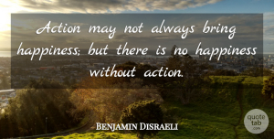 Benjamin Disraeli Quote About Inspirational, Motivational, Positive: Action May Not Always Bring...