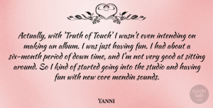 Yanni Quote About Core, Fun, Good, Period, Sitting: Actually With Truth Of Touch...