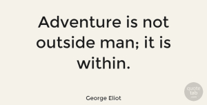Wisdom Quotes, George Eliot Quote About Wisdom, Travel, Adventure: Adventure Is Not Outside Man...
