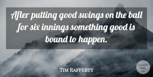 Tim Rafferty Quote About Ball, Bound, Good, Innings, Putting: After Putting Good Swings On...