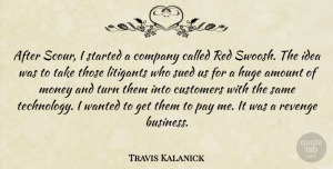 Amount Quotes, Travis Kalanick Quote About Amount, Business, Company, Customers, Huge: After Scour I Started A...