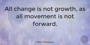 Positive Quotes, Ellen Glasgow Quote About Change, Positive, Organization: All Change Is Not Growth...