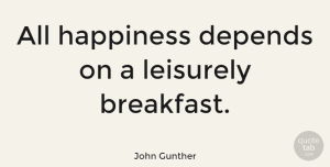 Happiness Quotes, John Gunther Quote About Happiness, Food, Cooking: All Happiness Depends On A...