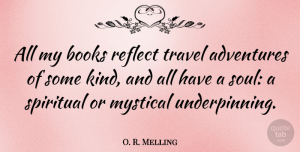 Travel Quotes, O. R. Melling Quote About Adventures, Books, Mystical, Reflect, Spiritual: All My Books Reflect Travel...
