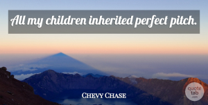 Chevy Quotes, Chevy Chase Quote About Children, Perfect, Chevy: All My Children Inherited Perfect...