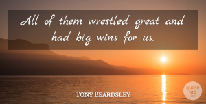 Tony Beardsley Quote About Great, Wins: All Of Them Wrestled Great...