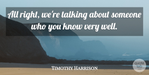 Timothy Harrison Quote About Talking: All Right Were Talking About...