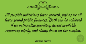 Achieved Quotes, Victor Ponta Quote About Achieved, Available, Both, Favor, Invest: All Sensible Politicians Favor Growth...