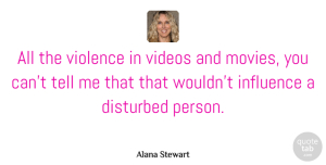 Alana Stewart Quote About Violence, Video, Influence: All The Violence In Videos...