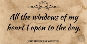 Heart Quotes, John Greenleaf Whittier Quote About Inspirational, Heart, Opportunity: All The Windows Of My...