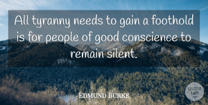 People Quotes, Edmund Burke Quote About Conscience, Gain, Good, Needs, People: All Tyranny Needs To Gain...