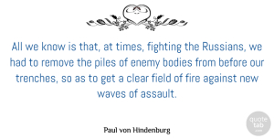 Against Quotes, Paul von Hindenburg Quote About Against, Bodies, Clear, Field, Fights And Fighting: All We Know Is That...
