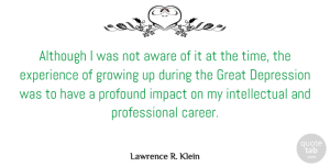 Impact Quotes, Lawrence R. Klein Quote About Although, Aware, Depression, Experience, Great: Although I Was Not Aware...