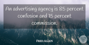 Agency Quotes, Fred Allen Quote About Business, Agency, Confusion: An Advertising Agency Is 85...