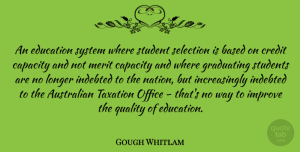 Australian Quotes, Gough Whitlam Quote About Australian, Based, Capacity, Education, Graduating: An Education System Where Student...