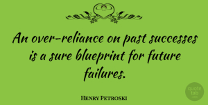 Future Quotes, Henry Petroski Quote About Blueprint, Future, Successes: An Over Reliance On Past...