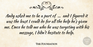The Foundation Quote About Andy, Asked, Figured, Given, Help: Andy Asked Me To Be...
