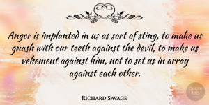 Richard Savage Quote About Devil, Teeth, Vehement: Anger Is Implanted In Us...