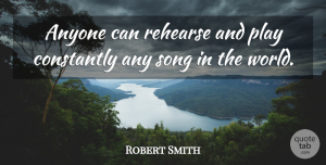 Robert Smith Quote About Song, Play, World: Anyone Can Rehearse And Play...
