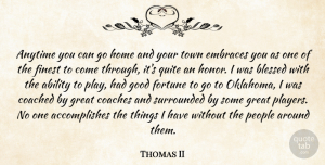 Thomas II Quote About Ability, Anytime, Blessed, Coached, Coaches: Anytime You Can Go Home...