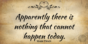 Mark Twain Quote About Life, Positivity, Today: Apparently There Is Nothing That...