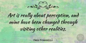 Art Quotes, Fred Tomaselli Quote About Art, Reality, Perception: Art Is Really About Perception...