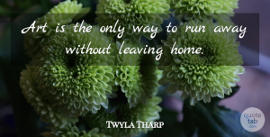Twyla Tharp Quote About Music, Dance, Running: Art Is The Only Way...