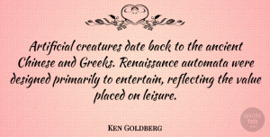 Artificial Quotes, Ken Goldberg Quote About Artificial, Chinese, Creatures, Date, Designed: Artificial Creatures Date Back To...