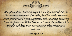 Draw Quotes, Peter Jackson Quote About Believe, Draw, Films, Front, Happening: As A Filmmaker I Believe...