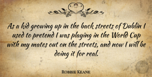 Robbie Keane Quote About Growing Up, Real, Kids: As A Kid Growing Up...