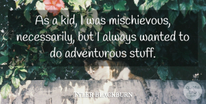 Tyler Blackburn Quote About Kids, Stuff, Adventurous: As A Kid I Was...
