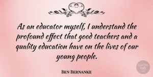 Ben Bernanke Quote About Education, Educator, Effect, Good, Lives: As An Educator Myself I...