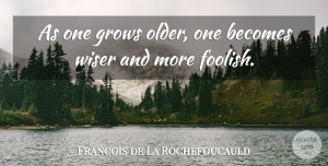 Age Quotes, Francois de La Rochefoucauld Quote About Time, Silly, Age: As One Grows Older One...