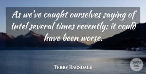 Terry Ragsdale Quote About Caught, Intel, Ourselves, Saying, Several: As Weve Caught Ourselves Saying...