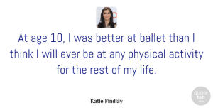 Physical Quotes, Katie Findlay Quote About Activity, Age, Ballet, Life, Physical: At Age 10 I Was...