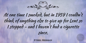 Thinking Quotes, Ethel Merman Quote About Giving Up, Thinking, Cigarette: At One Time I Smoked...