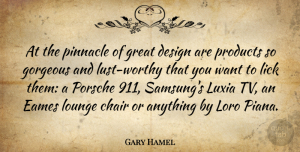 Gorgeous Quotes, Gary Hamel Quote About Design, Gorgeous, Great, Lick, Lounge: At The Pinnacle Of Great...