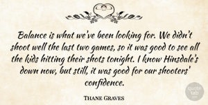 Thane Graves Quote About Balance, Good, Hitting, Kids, Last: Balance Is What Weve Been...
