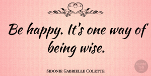 Sidonie Gabrielle Colette Quote About Happiness, Happy, Wise: Be Happy Its One Way...
