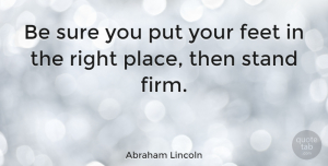 Motivational Quotes, Abraham Lincoln Quote About Motivational, Inspiring, Feet: Be Sure You Put Your...