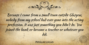 Phyllis Logan Quote About Bank, Became, Came, Gone, Joined: Because I Came From A...