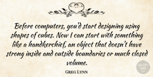 Designing Quotes, Greg Lynn Quote About Boundaries, Closed, Computers, Designing, Inside: Before Computers Youd Start Designing...