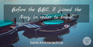 Travel Quotes, David Attenborough Quote About Travel, Order, Navy: Before The Bbc I Joined...